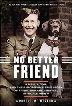 Amazon.com: No Better Friend: Young Readers Edition: A Man, a Dog, and Their Incredible True Story of Friendship and Survival in World War II (9780316344678): Robert Weintraub: Books