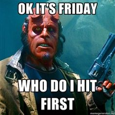 Yay! This would be when Hellboy comes to my school to see that I'm getting bullied. On a Friday!