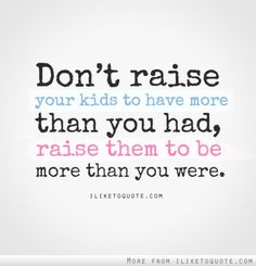Don't raise your kids to have more than you had, raise them to be more than you were. #quote #quote