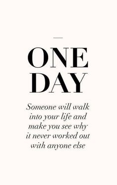 One day someone will walk into your life and make you realise why it never worked with anyone else
