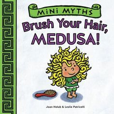Brush Your Hair, Medusa! by Joan Holub and Leslie Patricelli (Mini Myths). An illustrated, easy-to-read retelling of the Greek myth of Medusa, whose refusal to allow her hair to be brushed could have dire consequences.