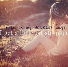 Even on my weakest days I get a little bit stronger.