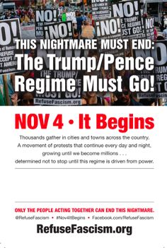 RefuseFascism organizers: On November 4, 2017, It Begins: Many thousands of people taking to the streets and public squares in cities and towns across this country.  Protest that will continue day after day and night after night – growing in numbers and not stopping – until our DEMAND is met: Th
