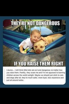 they're not dangerous, if you raise them right