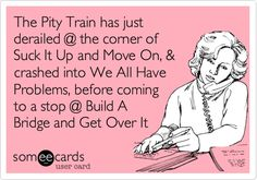 The Pity Train has just derailed @ the corner of Suck It Up and Move On, & crashed into We All Have Problems, before coming to a stop @ Build A Bridge and Get Over It.