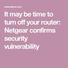 It may be time to turn off your router: Netgear confirms security vulnerability
