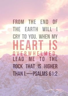 Psalm 61:2 // From the end of the earth will I cry to you.  When my heart is overwhelmed, lead me to the Rock that is higher than I.