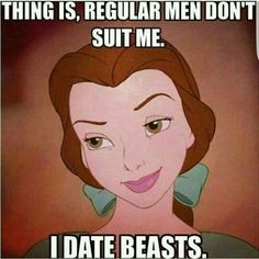 Thing is, regular men don't suit me. I date beasts. Diet and Fitness Humor, Gym Memes, Disney, Beauty and The Beast, Fit, LOL, Haha, Funny, LMAO, Hilarious, Comedy, Workout, Exercise, Weight Loss, Fat, Lift