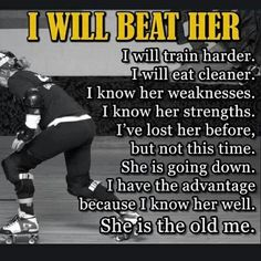 Inspiration... every time you put on your skates, strive to be better than you were last time, don't worry about anybody but you.
