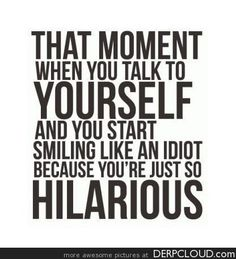 all the time. i talk to myself a lot!