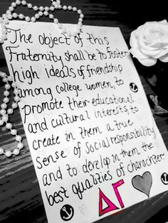 "Delta Gamma Fraternity: Article II: ""The object of this Fraternity shall be to foster high ideals of friendship among college women, to promote their educational and cultural interests, to create in them a true sense of social responsibility and to develop in them the best qualities of character."""