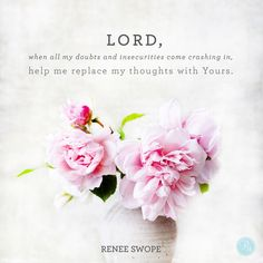 """Lord, when all my doubts and insecurities come crashing in, help me replace my thoughts with Yours."" - Renee Swope 