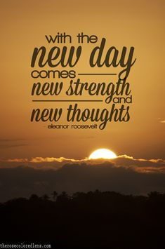 """With the new day comes new strength and new thoughts."" ~ Eleanor Roosevelt"