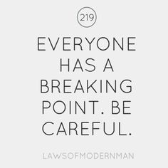 Everyone has a breaking point. Be careful.