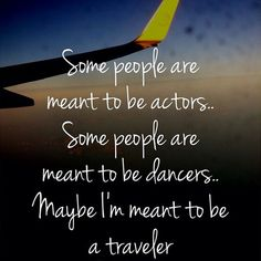 Some people are meant to be actors. Some people are meant to be dancers. Maybe I'm meant to be a traveler Dream Quotes, Quotes To Live By, Me Quotes, Travel Nursing, Mean People, Travel Goals, Fun Travel, Wanderlust Travel, Travel Quotes