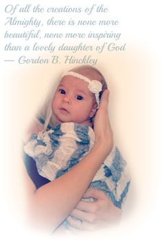 Of all the creations of the Almighty, there is non more beautiful, none more inspiring than a lovely daughter of God. - Gordan B. Hinckley