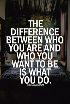 The difference between who you are and who you want to be is WHAT YOU DO.  #people #life #quote