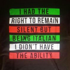 I had the right to remain silent but being Italian I didn't have the ability