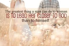 the greatest man can do to a woman is to lead her closer to God than to himself