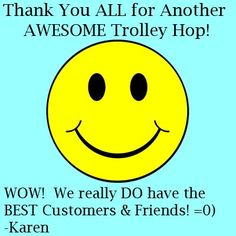 Thank You ALL for Another AWESOME Trolley Hop!  WOW!  We really DO have the BEST Customers & Friends! -Karen    Last Day for our Anniversary Tent Sale! Everything in the Tent up to 70% OFF, Everything in the Store 20% OFF!    Have a GREAT (and SAFE!) Memorial Day Weekend!