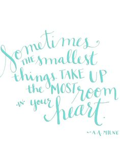 """""""€Sometimes the smallest things take up the most room your heart"""" - €"""" A.A. Milne"""
