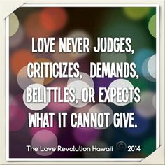 """""""Love Never Judges, Criticizes, Demands, Belittles, Or Expects What It Cannot Give.""""  - The Love Revolution Hawaii"""