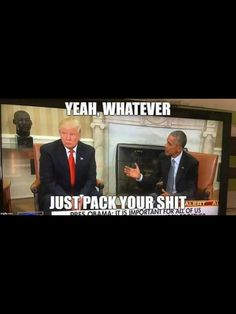 Blah, blah, blah, Obama! White House is Trump's! <<< We'll be saying that to Trump once he's in office.