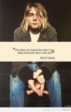 Nirvana-- I would rather by hated for who I am than loved for who I am not