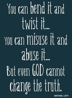 You can bend it and twist it, you can misuse it and abuse it but even God cannot change the truth