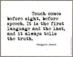 Touch. It is the first language and the last, and it always tells the truth.
