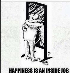 Happiness is an inside job  This is true, just wish I can find it