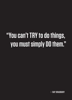 You Can't Try To Do Things, You Must Simply Do Them.