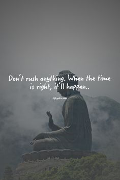 "And here it is...finally...the one i've been searching or waiting to hear: ""Don't rush anything. When the time is right, it'll happen...""  Live life fearlessly. Live large Laugh loud Love hard"