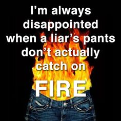 disappointed when a lier's pants don't catch on fire