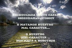 ENCRUCIJADA GENTE CAPAZ  18022014Ma5457089IV  O MATAMOS NUESTRO MAL CARACTER....  O NUESTRO MAL CARACTER ... NOS MATA A NOSOTROS