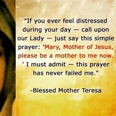 """If you ever feel distressed during your day - call upon Our Lady - just say this simple prayer: 'Mary, Mother of Jesus please be a mother to me now.' I must admit - this prayer has never failed me."" - Blessed Mother Teresa Prayers and how to pray Catholic Quotes, Catholic Prayers, Catholic Saints, Religious Quotes, Roman Catholic, Catholic Doctrine, Prayers To Mary, Catholic Religion, Religious Art"