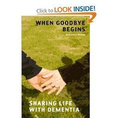 When Goodbye Begins: Sharing life with Dementia by Dorothy Webb After years as a loving and kind husband, John seemed to change. He would have angry outbursts, vocal only, but nonetheless frighteni...