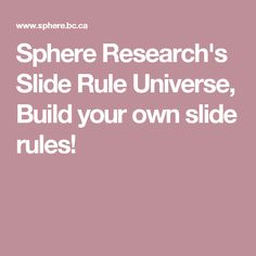 Sphere Research's Slide Rule Universe, Build your own slide rules!