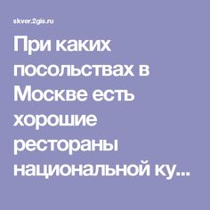 При каких посольствах в Москве есть хорошие рестораны национальной кухни? — Сквер Москва