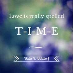 """Love is really spelled T-I-M-E, time."" –Dieter F. Uchtdorf"