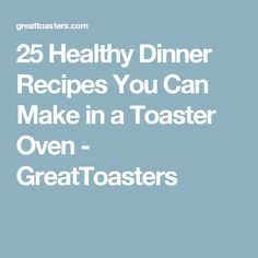 25 Healthy Dinner Recipes You Can Make in a Toaster Oven - GreatToasters