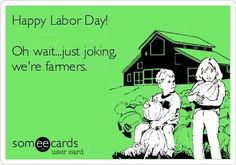 I still don't remember or think about Labor Day, unless someone reminds me...