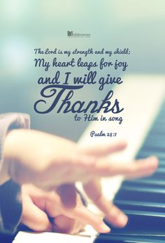 The Lord is my strength and my shield; my heart leaps for joy and I will give thanks to Him in song. Psalm 28:7