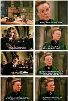 """Really, what has got into you all today?"" said Professor McGonagall, turning back into herself with a faint pop, and staring around at them all. ""Not that it matters, but that's the first time my transformation's not got applause from a class."" Everybody's heads turned toward Harry again, but nobody spoke. Then Hermione raised her hand. ""Please, Professor, we've just had our first Divination class, and we were reading the tea leaves, and —"" ""Ah, of course,"" said Professor McGonagall…"