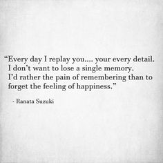 """""""Every day I replay you…. your every detail. I don't want to lose a single memory. I'd rather the pain of remembering than to forget the feeling of happiness."""" - Ranata Suzuki * missing you, I miss him, lost, love, relationship, beautiful, words, quotes, story, quote, sad, breakup, broken heart, heartbroken, loss, loneliness, unrequited, grief, depression, depressed, tu me manques, you are missing from me, typography, poetry, prose, poem, written, writing, writer,  *"""