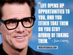 Life opens up opportunities to you, and you either take them or you stay afraid of taking them. {Jim Carrey}