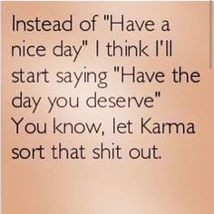 "Instead of ""Have a nice day"" I think I will start saying ""Have the day you deserve"". You know, let Karma sort that shit out."