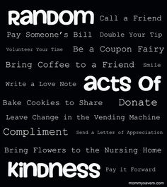And here are some ideas for random acts of kindness.. they mean just as much as a kind word..