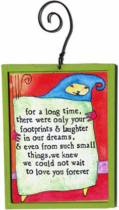 StoryPeople Ornament: For a long time there were only your footprints & laughter in our dreams & even from such small things, we knew we could not wait to love you forever: $12.95 (Makes me think of you, @Paula Montejo