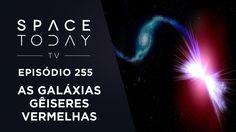 As Galáxias Gêiseres  Vermelhas - Space Today TV Ep.255